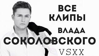 Как менялся Влад Соколовский в клипах. Все клипы Влада Соколовского. VSXX.