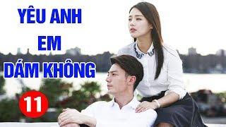 Yêu Anh Em Dám Không - Tập 11   Phim Tình Cảm Trung Quốc Mới Hay Nhất 2020 - Thuyết Minh