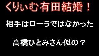 くりぃむ有田哲平が突然の結婚発表!相手はローラかと思えば、高橋ひと...
