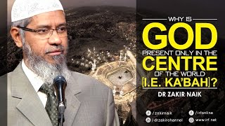 WHY IS GOD PRESENT ONLY IN THE CENTRE OF THE WORLD [I. E. KA'BAH]? - DR ZAKIR NAIK