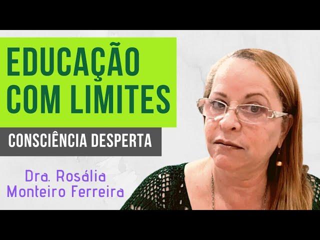 Educação com Limites: Quem ama forma e informa| Dra. Rosália Monteiro Ferreira| Consciência Desperta