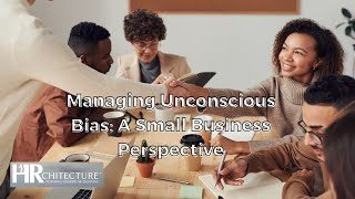 Managing Unconscious Bias: A Small Business Perspective