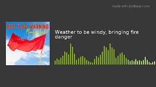 Weather to be windy, bringing fire danger