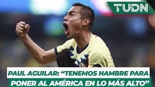 """Paul Aguilar: """"Demostramos que tenemos hambre para poner al América en lo más alto"""""""