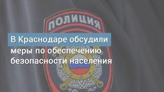 В Краснодаре обсудили меры по обеспечению безопасности населения