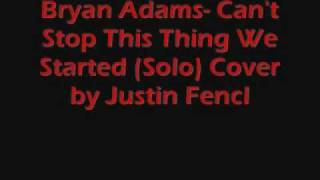 Bryan Adams- Can't Stop This Thing We Started ( Solo Cover) by Justin Fencl