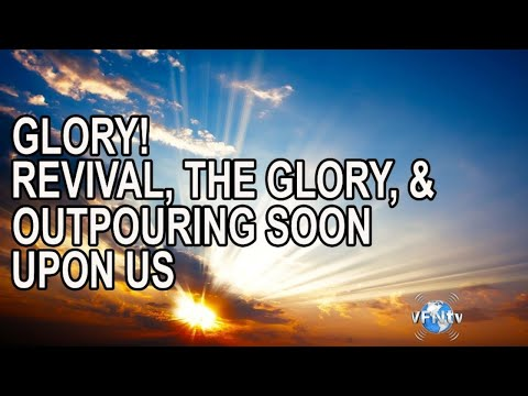GLORY! REVIVAL, THE GLORY, AND OUTPOURING SOON UPON US, But First Comes Judgement