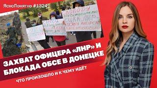 Захват офицера «ЛНР» и блокада ОБСЕ в Донецке. Что произошло и к чему идёт ЯсноПонятно 1324