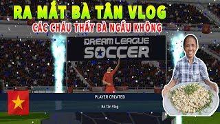 Thử Ra mắt Bà Tân Vlog và cái kết Dream League Soccer 2019