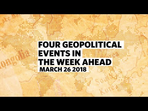 Four Geopolitical Events in the Week Ahead • March 26 2018