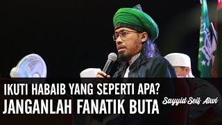 Ikuti Habaib Yang Seperti Apa? Janganlah Fanatik Buta..ᴴᴰ | Sayyid Seif Alwi