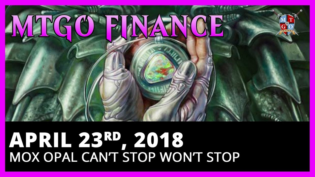 Finance Report April 23, 2018 | Mox Opal Can't Stop Won't Stop | Magic the  Gathering Online