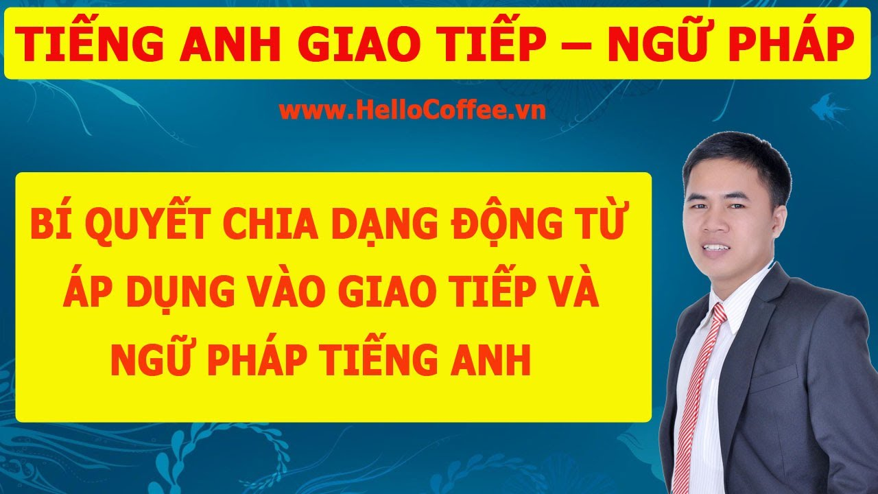 [Tiếng Anh Giao Tiếp] - [Ngữ Pháp Tiếng Anh]: Bí Quyết Chia Dạng Động Từ Tiếng Anh - Hello Coffee