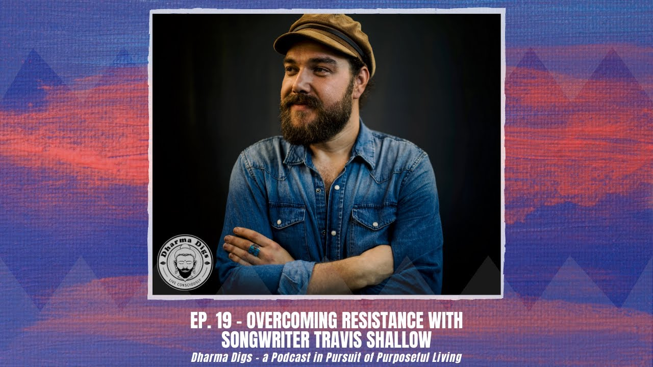 Ep. 19 - Travis Shallow on Overcoming Resistance as a Songwriter - Dharma Digs Podcast