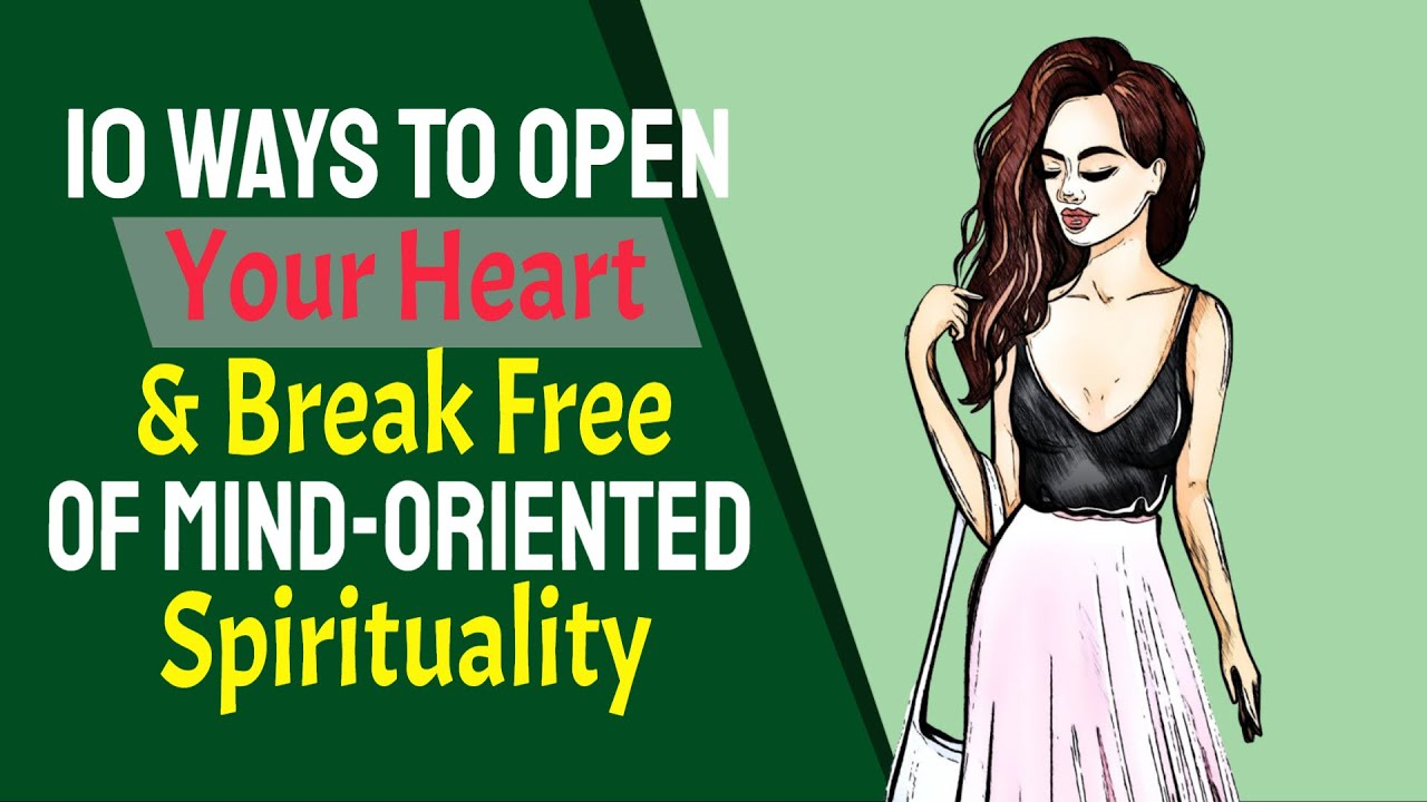 10 Ways To Open Your Heart & Break Free Of Mind Oriented Spirituality