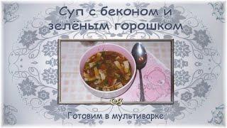Суп с беконом и зелёным горошком. Готовим в мультиварке