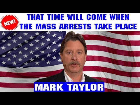 Mark Taylor Lastest (February 17, 2019) — THAT TIME WILL COME WHEN THE MASS ARRESTS TAKE PLACE
