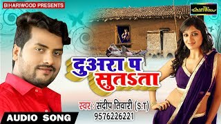 Sandeep Tiwari 2018 का Super Hit Bhojpuri Lokgeet || Duwara Pa Sutata || दुअरा प सुतSता