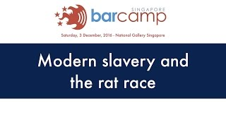 Modern slavery and the rat race - BarcampSG 2016