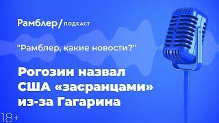 Рогозин назвал США «засранцами» из-за Гагарина   Рамблер подкаст @Рамблер