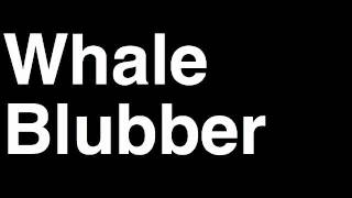 How to Pronounce Whale Blubber