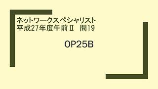 ネットワークスペシャリスト 平成27年度午前Ⅱ 問19 OP25B