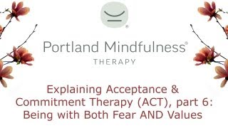 Explaining Acceptance and Commitment Therapy (ACT), part 6: Being with Both Fear AND Values