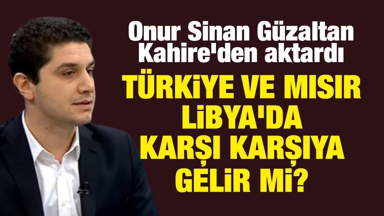 Onur Sinan Güzaltan Kahire'den aktardı! Türkiye ve Mısır Libya'da karşı karşıya gelir mi?