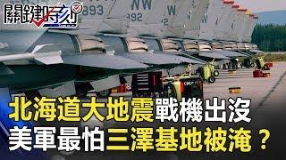 北海道大地震戰機出沒 美軍其實最怕三澤基地被淹!? 關鍵時刻 20180907-6 黃世聰
