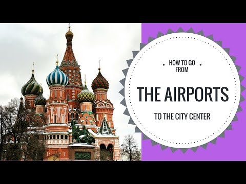 HOW TO GO TO MOSCOW'S CITY CENTER FROM THE AIRPORTS