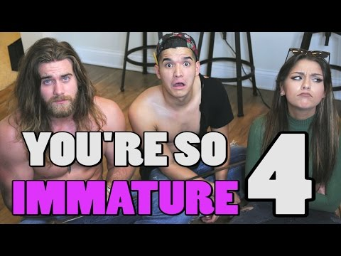 YOU'RE SO IMMATURE 4!