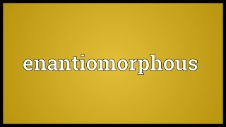 Enantiomorphous Meaning