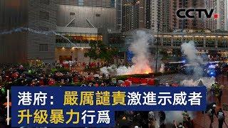 港府:严厉谴责激进示威者升级暴力行为 | CCTV