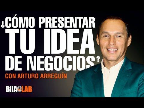 Cómo presentar tu negocio o idea en un mundo competitivo - Arturo Arreguín