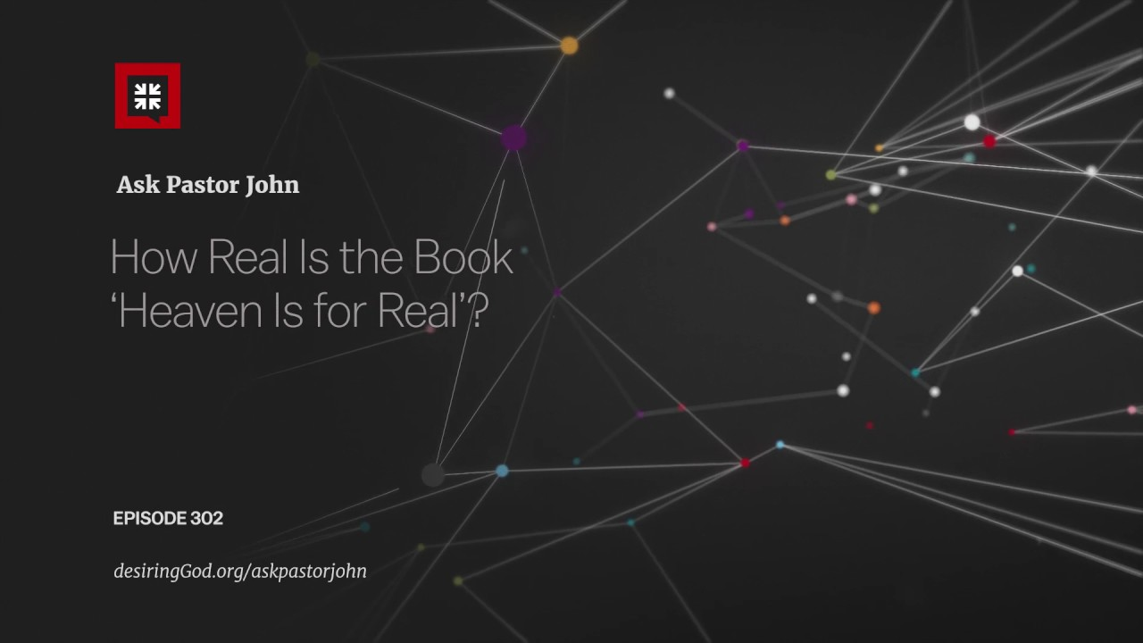 How Real Is the Book 'Heaven Is for Real'? // Ask Pastor John