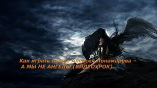 Как играть песню Алексея Понамарёва – А МЫ НЕ АНГЕЛЫ (ВИДЕОУРОК)