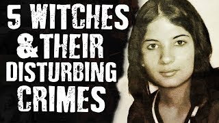 5 WITCHES & Their DISTURBING CRIMES