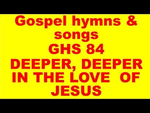 GHS 84  : DEEPER, DEEPER IN THE LOVE OF JESUS     + LYRICS