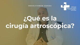 ¿Qué es la cirugía artroscópica? #ResolviendoDudas