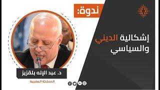 """الدكتور عبد الإله بلقزيز: ندوة علمية حول كتابات: """"إشكالية الديني والسياسي"""""""