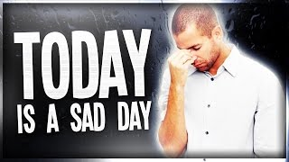 TODAY IS A SAD DAY!!!