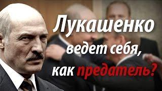 Лукашенко ведет себя, как предатель?