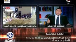 90دقيقة |  محافظ كفر الشيخ يكشف تفاصيل هامة جدا في قضية احتراق 7 بيوت بكفر الشيخ بسبب الجن