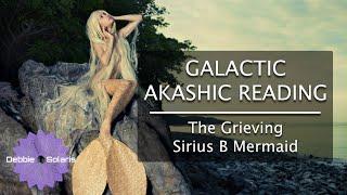 Galactic Akashic Reading | The Grieving Sirius B Mermaid