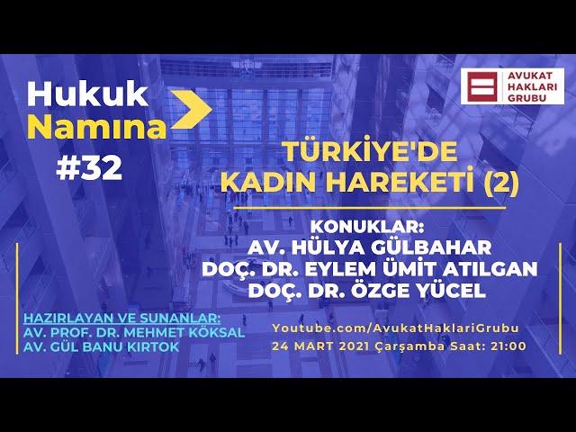 Türkiye'de Kadın Hareketi -2   Av. Hülya Gülbahar, Doç. Dr. Eylem Ümit Atılgan, Doç .Dr. Özge Yücel