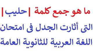 ما هو جمع كلمة حليب التى أثارات الجدل فى امتحان اللغة العربية اليوم للثانوية العامة