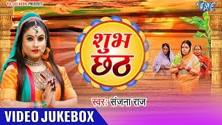 Sanjana Raj छठ गीत 2018 || Shubh Chhath || Video Jukebox 2018