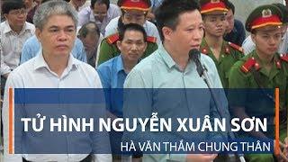 Tử hình Nguyễn Xuân Sơn, Hà Văn Thắm chung thân | VTC1