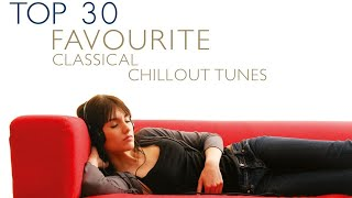 Top 30 Favourite Classical Chillout Tunes