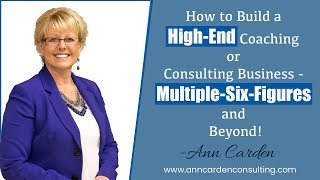 How to Build a High-End Coaching or Consulting Business - Multiple-Six-Figures and Beyond!